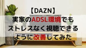 DAZN 実家のADSL環境でもストレスなく視聴できるように改善してみた