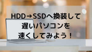 HHD→SSDへ換装して遅いパソコンを速くしてみよう!